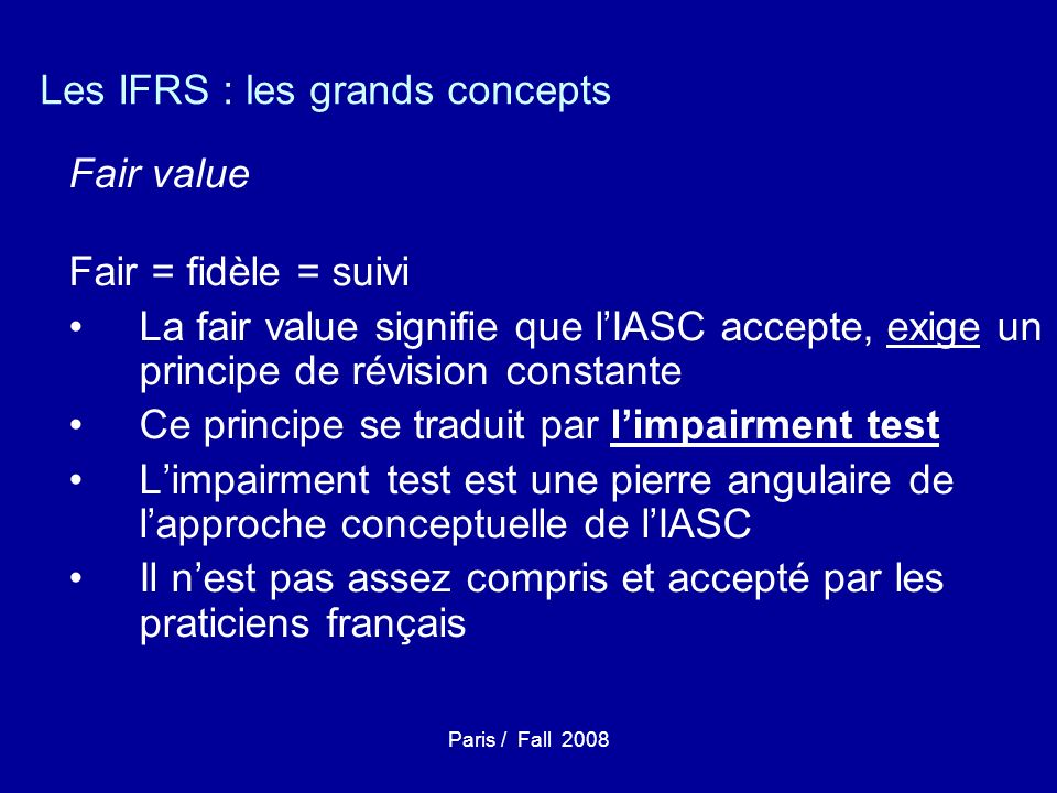 Paris / Fall 2008 Les IFRS : les grands concepts Fair value Fair = fidèle = suivi La fair value signifie que lIASC accepte, exige un principe de révis
