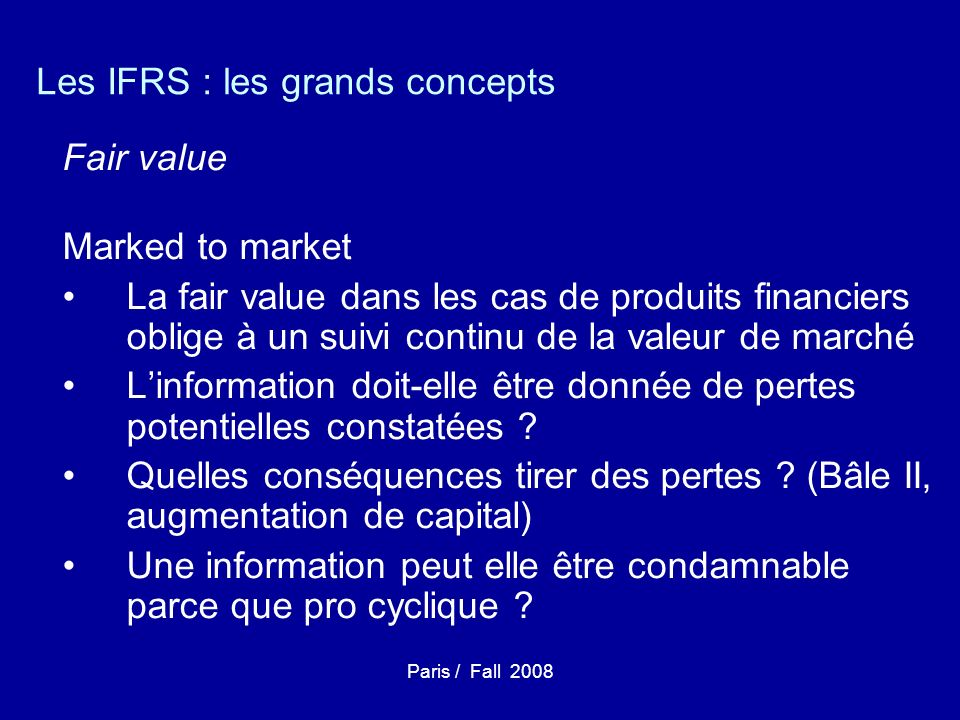 Paris / Fall 2008 Les IFRS : les grands concepts Fair value Marked to market La fair value dans les cas de produits financiers oblige à un suivi conti