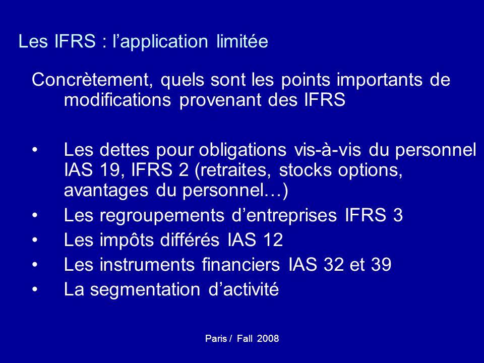 Paris / Fall 2008 Les IFRS : lapplication limitée Concrètement, quels sont les points importants de modifications provenant des IFRS Les dettes pour obligations vis-à-vis du personnel IAS 19, IFRS 2 (retraites, stocks options, avantages du personnel…) Les regroupements dentreprises IFRS 3 Les impôts différés IAS 12 Les instruments financiers IAS 32 et 39 La segmentation dactivité