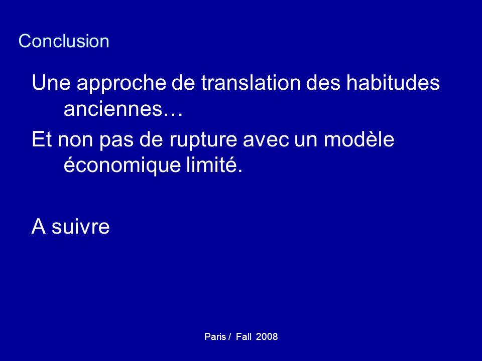 Paris / Fall 2008 Conclusion Une approche de translation des habitudes anciennes… Et non pas de rupture avec un modèle économique limité.