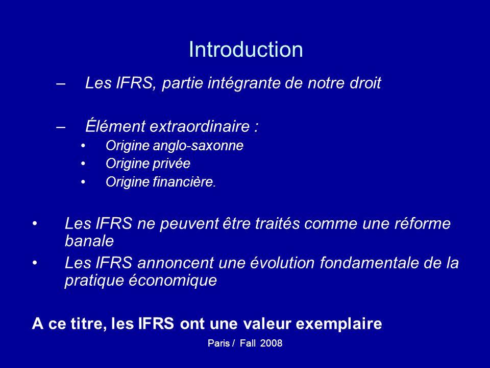 Paris / Fall 2008 Introduction –Les IFRS, partie intégrante de notre droit –Élément extraordinaire : Origine anglo-saxonne Origine privée Origine financière.