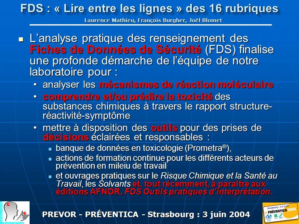 PREVOR - PRÉVENTICA - Strasbourg : 3 juin 2004 FDS : « Lire entre les lignes » des 16 rubriques Laurence Mathieu, François Burgher, Joël Blomet Lanalyse pratique des renseignement des Fiches de Données de Sécurité (FDS) finalise une profonde démarche de léquipe de notre laboratoire pour : Lanalyse pratique des renseignement des Fiches de Données de Sécurité (FDS) finalise une profonde démarche de léquipe de notre laboratoire pour : analyser les mécanismes de réaction moléculaireanalyser les mécanismes de réaction moléculaire comprendre et/ou prédire la toxicité des substances chimiques à travers le rapport structure- réactivité-symptômecomprendre et/ou prédire la toxicité des substances chimiques à travers le rapport structure- réactivité-symptôme mettre à disposition des outils pour des prises de décisions éclairées et responsables :mettre à disposition des outils pour des prises de décisions éclairées et responsables : banque de données en toxicologie (Prometra ® ), banque de données en toxicologie (Prometra ® ), actions de formation continue pour les différents acteurs de prévention en mileiu de travail actions de formation continue pour les différents acteurs de prévention en mileiu de travail et ouvrages pratiques sur le Risque Chimique et la Santé au Travail, les Solvants et, tout récemment, à paraître aux éditions AFNOR, FDS Outils pratiques dinterprétation.
