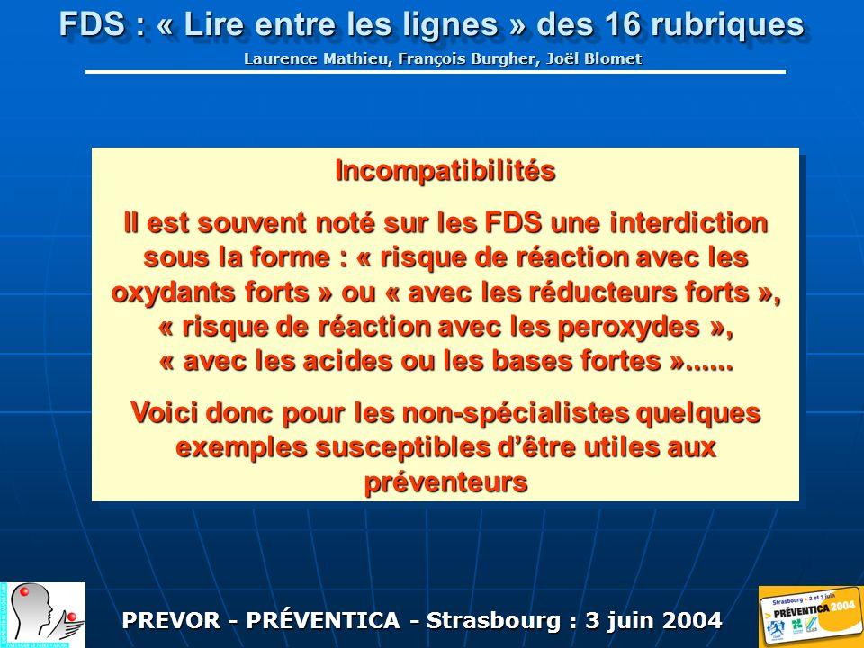 PREVOR - PRÉVENTICA - Strasbourg : 3 juin 2004 FDS : « Lire entre les lignes » des 16 rubriques Laurence Mathieu, François Burgher, Joël Blomet Incompatibilités Il est souvent noté sur les FDS une interdiction sous la forme : « risque de réaction avec les oxydants forts » ou « avec les réducteurs forts », « risque de réaction avec les peroxydes », « avec les acides ou les bases fortes »......