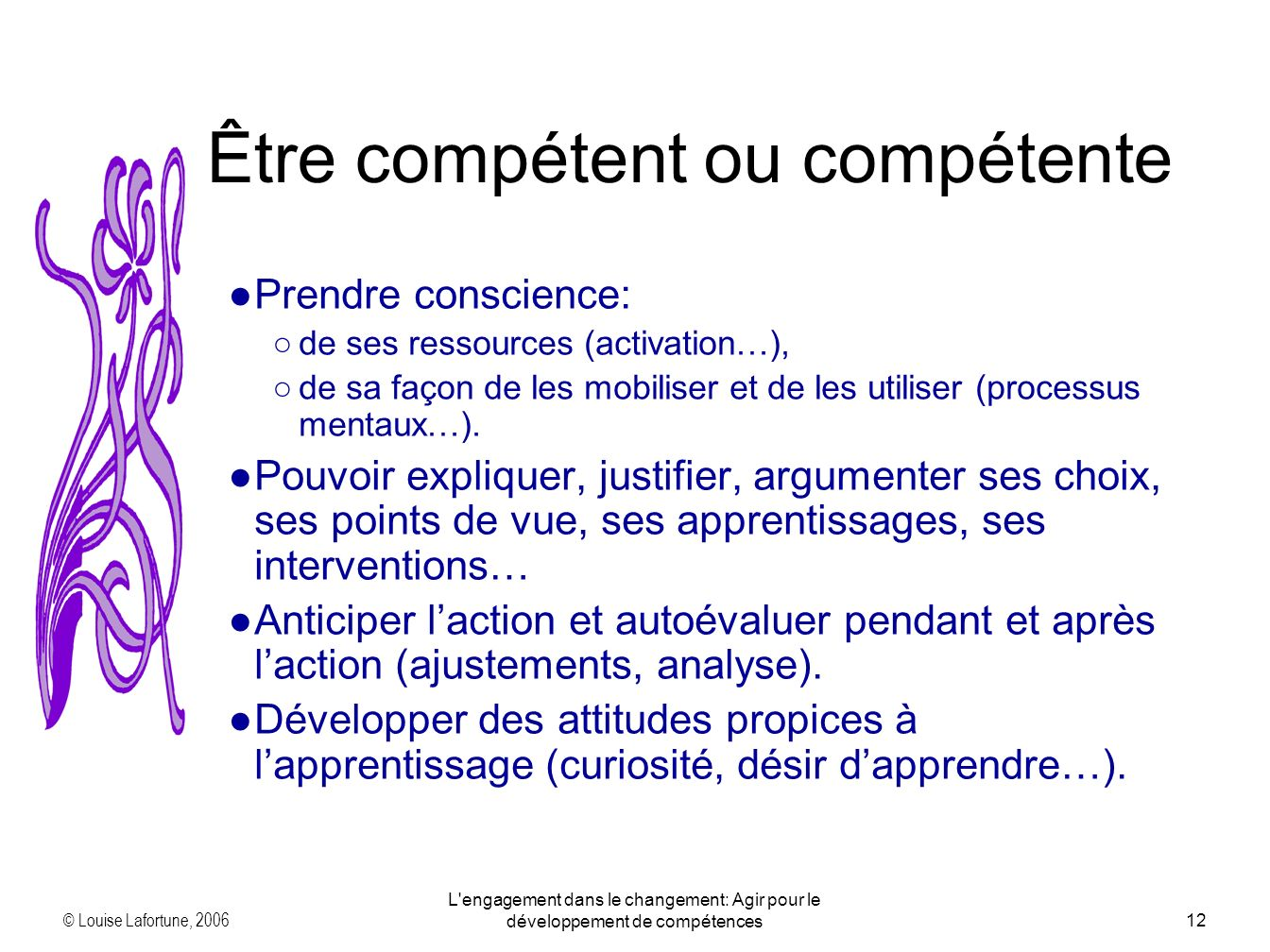 © Louise Lafortune, 2006 L engagement dans le changement: Agir pour le développement de compétences12 Prendre conscience: de ses ressources (activation…), de sa façon de les mobiliser et de les utiliser (processus mentaux…).