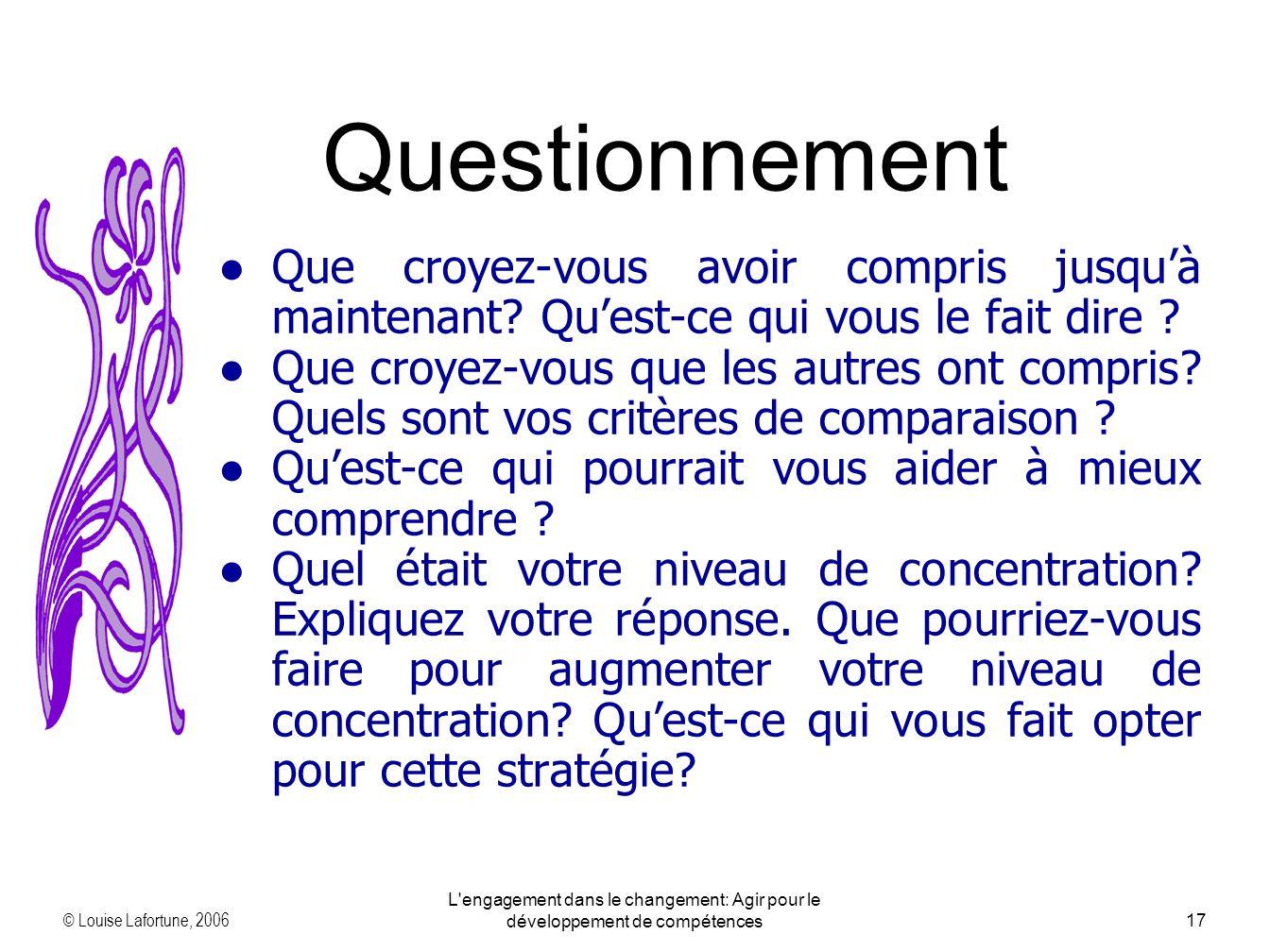 © Louise Lafortune, 2006 L engagement dans le changement: Agir pour le développement de compétences17 Que croyez-vous avoir compris jusquà maintenant.
