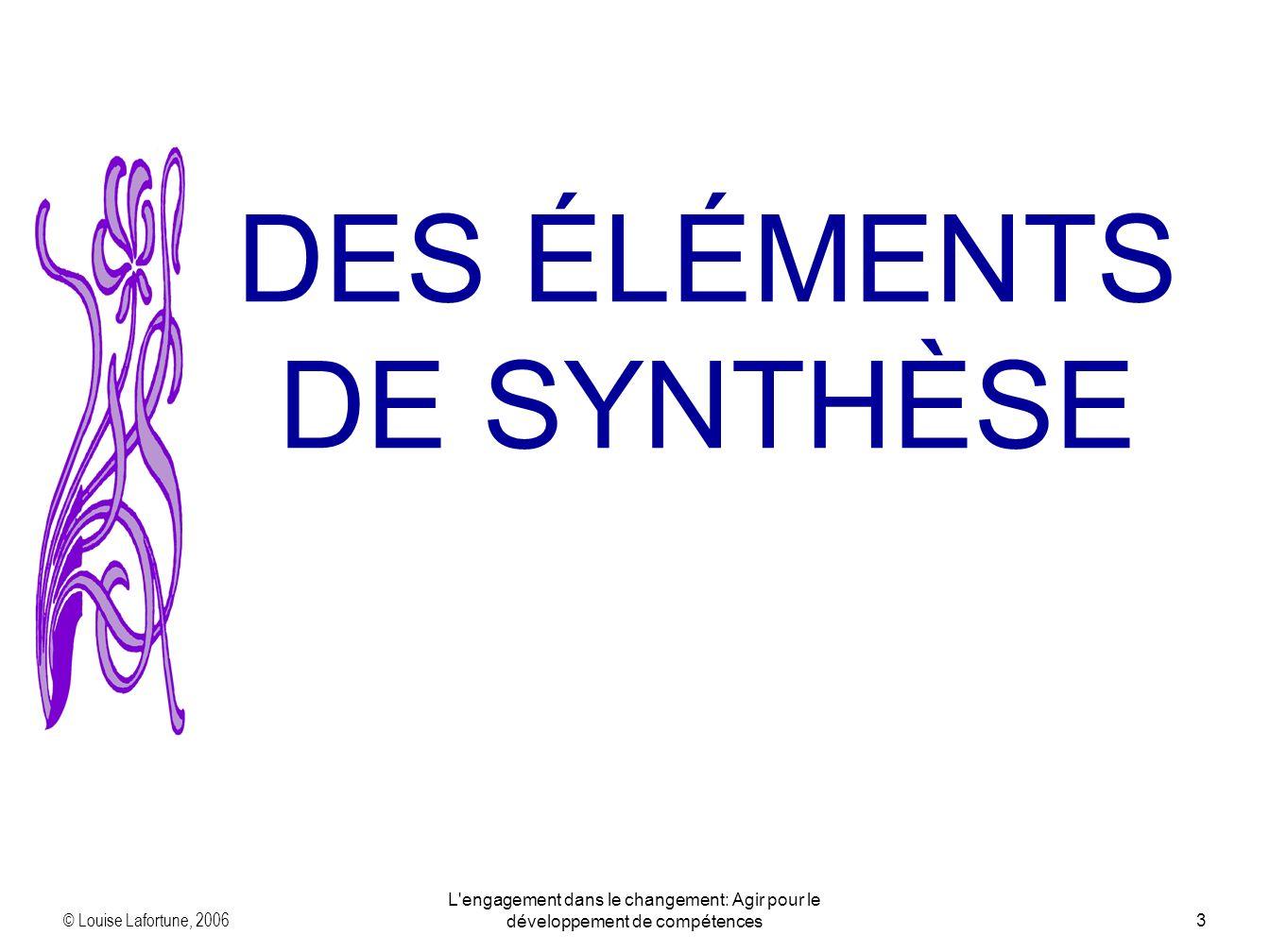 © Louise Lafortune, 2006 L'engagement dans le changement: Agir pour le développement de compétences3 DES ÉLÉMENTS DE SYNTHÈSE