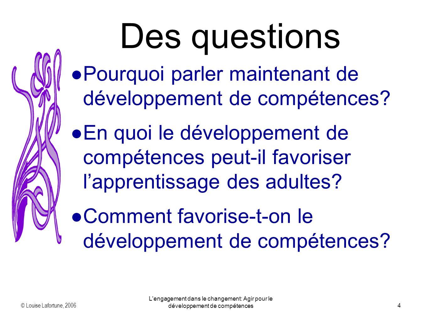 © Louise Lafortune, 2006 L engagement dans le changement: Agir pour le développement de compétences4 Des questions Pourquoi parler maintenant de développement de compétences.