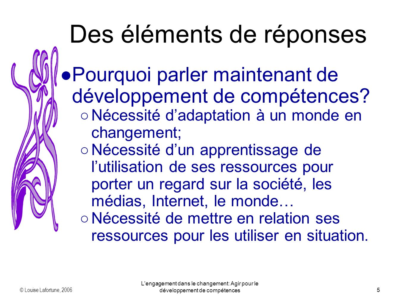 © Louise Lafortune, 2006 L engagement dans le changement: Agir pour le développement de compétences6 Des éléments de réponses En quoi le développement de compétences peut-il favoriser lapprentissage des adultes.