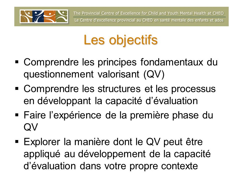 Les objectifs Comprendre les principes fondamentaux du questionnement valorisant (QV) Comprendre les structures et les processus en développant la cap