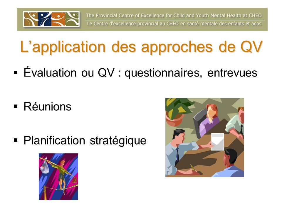 Lapplication des approches de QV Évaluation ou QV : questionnaires, entrevues Réunions Planification stratégique