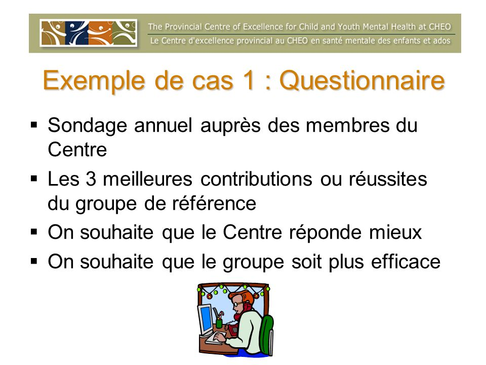 Exemple de cas 1 : Questionnaire Sondage annuel auprès des membres du Centre Les 3 meilleures contributions ou réussites du groupe de référence On sou