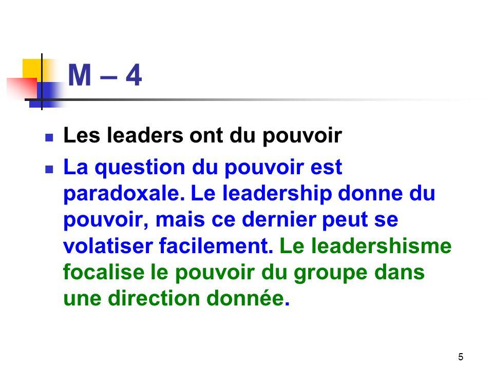 M – 4 Les leaders ont du pouvoir La question du pouvoir est paradoxale. Le leadership donne du pouvoir, mais ce dernier peut se volatiser facilement.