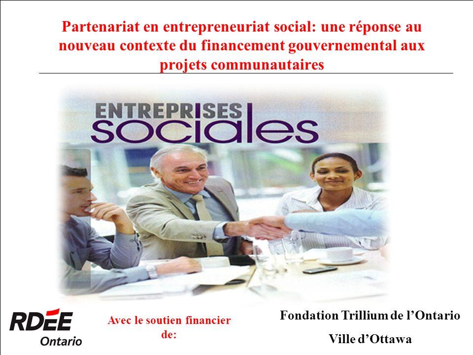 Partenariat en entrepreneuriat social: une réponse au nouveau contexte du financement gouvernemental aux projets communautaires Avec le soutien financier de: Fondation Trillium de lOntario Ville dOttawa