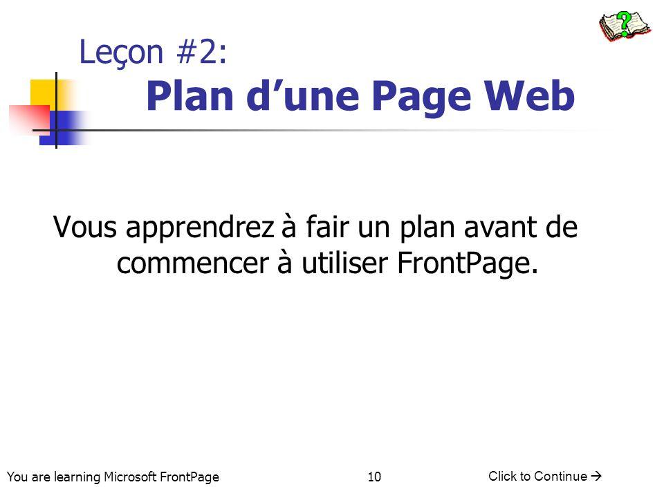 You are learning Microsoft FrontPage Click to Continue 10 Leçon #2: Plan dune Page Web Vous apprendrez à fair un plan avant de commencer à utiliser Fr