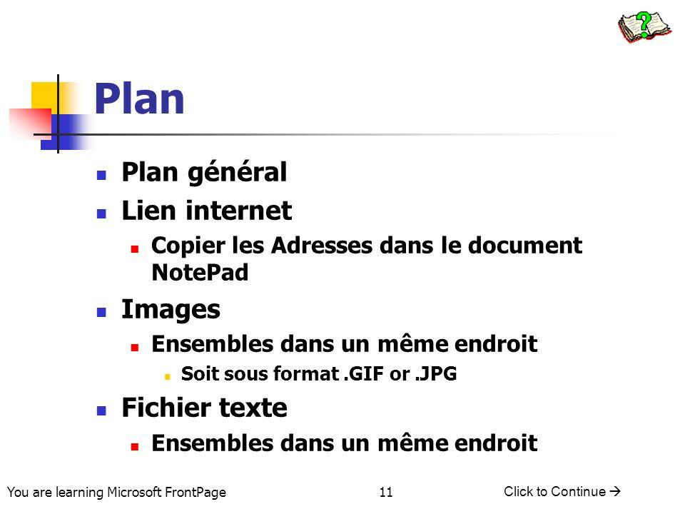 You are learning Microsoft FrontPage Click to Continue 11 Plan Plan général Lien internet Copier les Adresses dans le document NotePad Images Ensemble