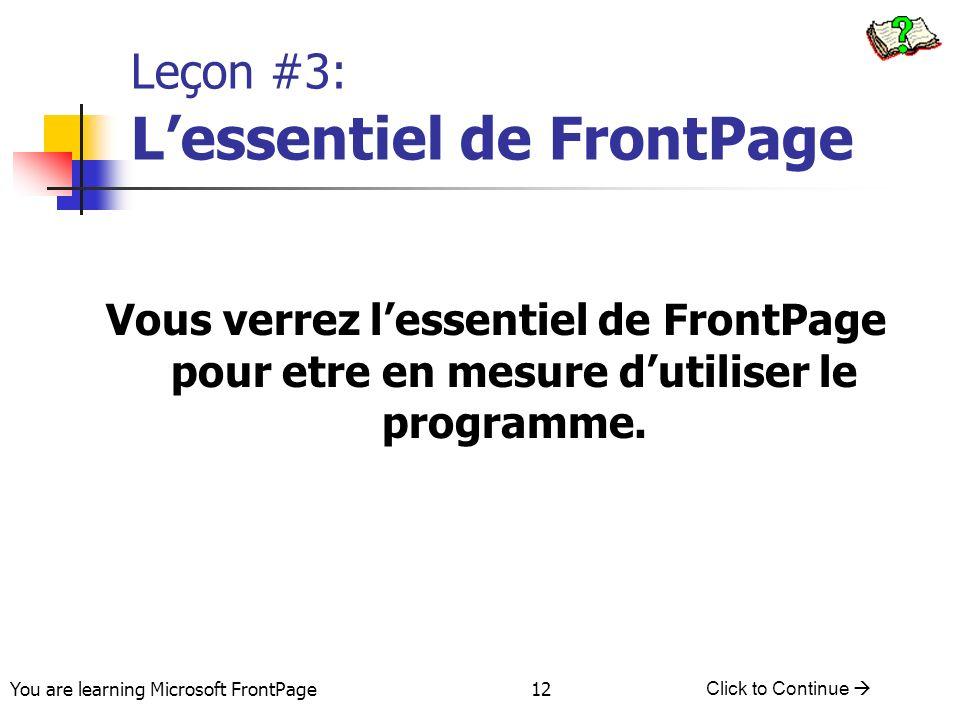 You are learning Microsoft FrontPage Click to Continue 12 Leçon #3: Lessentiel de FrontPage Vous verrez lessentiel de FrontPage pour etre en mesure dutiliser le programme.