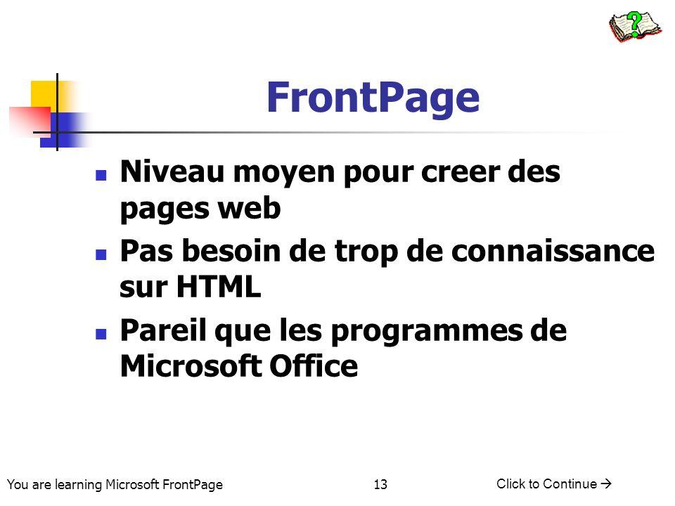 You are learning Microsoft FrontPage Click to Continue 13 FrontPage Niveau moyen pour creer des pages web Pas besoin de trop de connaissance sur HTML
