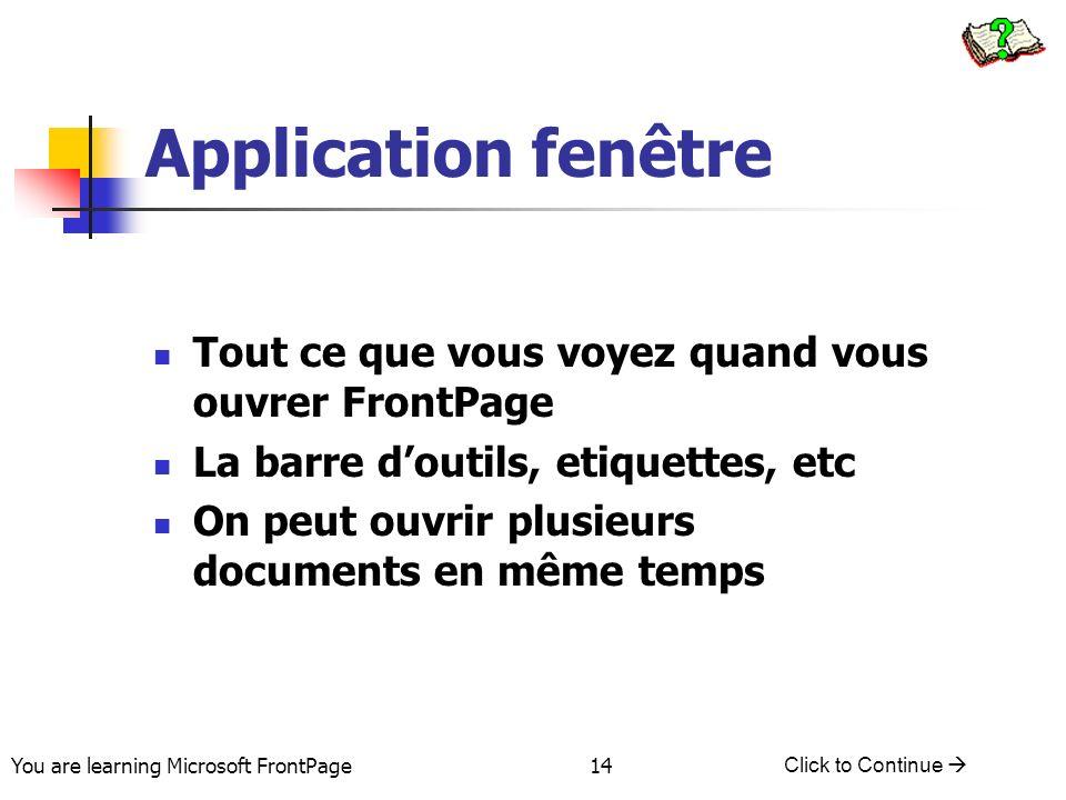 You are learning Microsoft FrontPage Click to Continue 14 Application fenêtre Tout ce que vous voyez quand vous ouvrer FrontPage La barre doutils, eti
