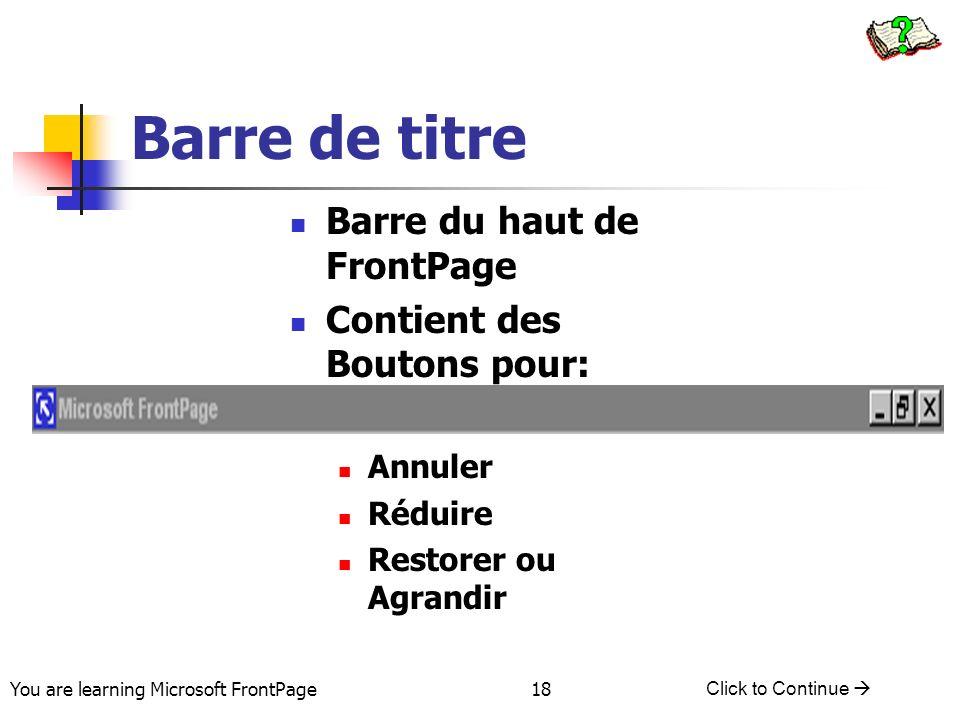 You are learning Microsoft FrontPage Click to Continue 18 Barre de titre Barre du haut de FrontPage Contient des Boutons pour: Annuler Réduire Restore