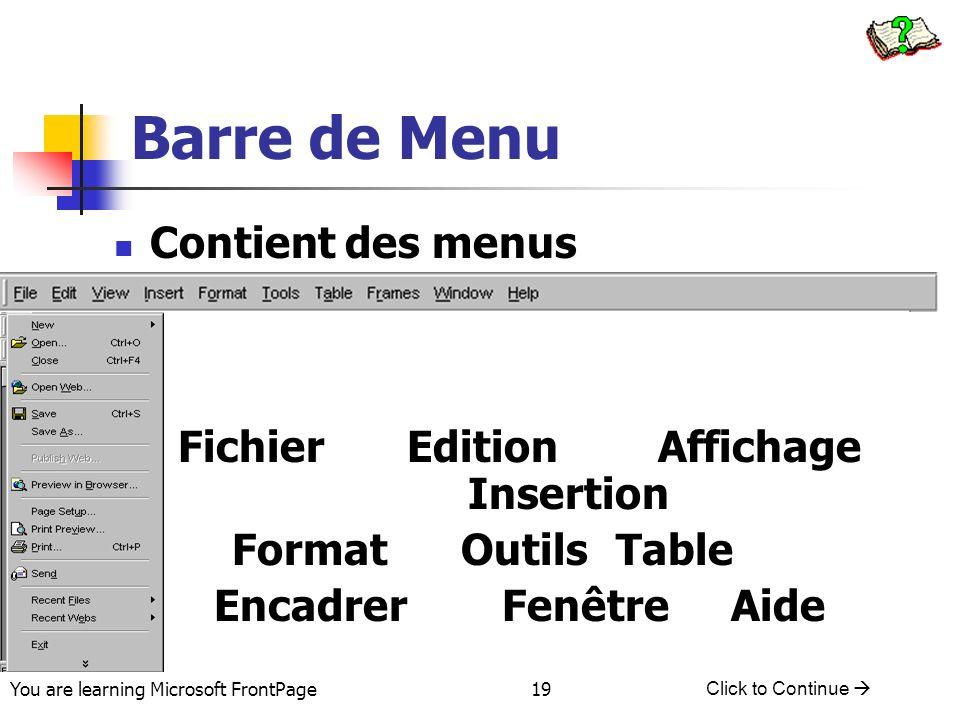 You are learning Microsoft FrontPage Click to Continue 19 Barre de Menu Contient des menus Fichier Edition Affichage Insertion Format OutilsTable Enca