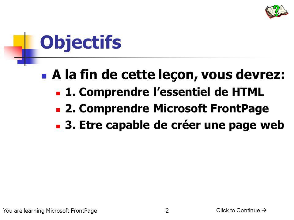 You are learning Microsoft FrontPage Click to Continue 2 Objectifs A la fin de cette leçon, vous devrez: 1. Comprendre lessentiel de HTML 2. Comprendr
