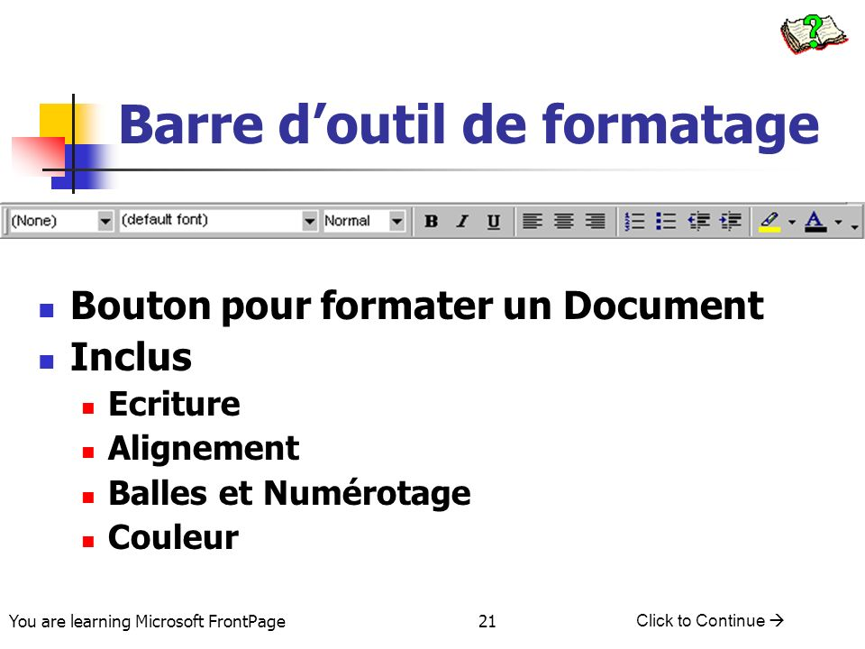 You are learning Microsoft FrontPage Click to Continue 21 Barre doutil de formatage Bouton pour formater un Document Inclus Ecriture Alignement Balles et Numérotage Couleur