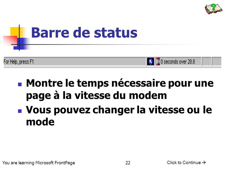 You are learning Microsoft FrontPage Click to Continue 22 Barre de status Montre le temps nécessaire pour une page à la vitesse du modem Vous pouvez c