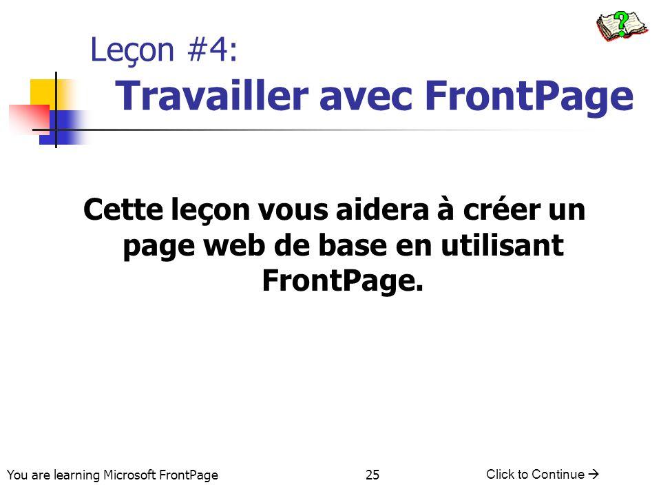 You are learning Microsoft FrontPage Click to Continue 25 Leçon #4: Travailler avec FrontPage Cette leçon vous aidera à créer un page web de base en u