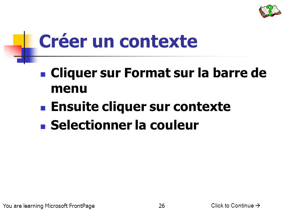 You are learning Microsoft FrontPage Click to Continue 26 Créer un contexte Cliquer sur Format sur la barre de menu Ensuite cliquer sur contexte Selec