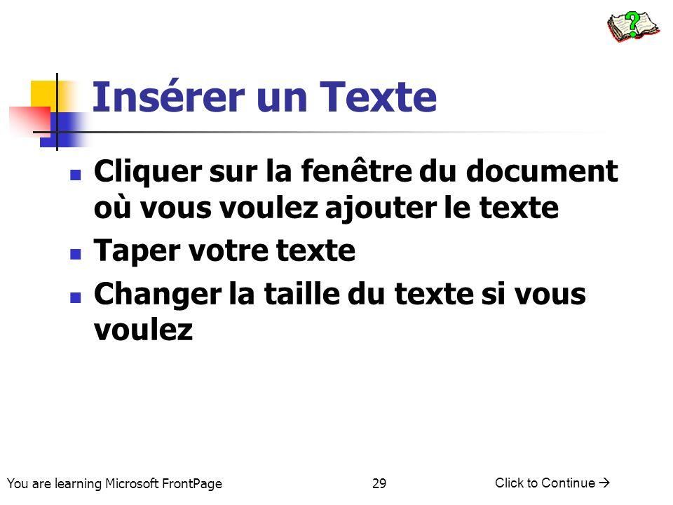 You are learning Microsoft FrontPage Click to Continue 29 Insérer un Texte Cliquer sur la fenêtre du document où vous voulez ajouter le texte Taper vo