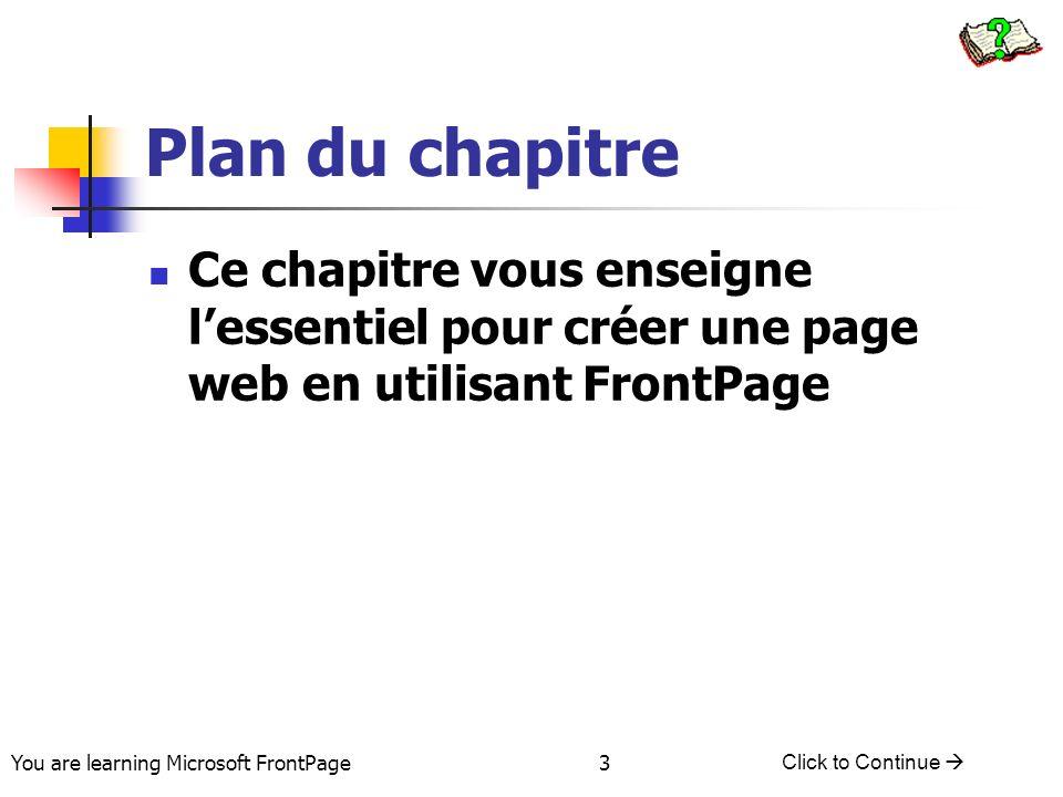 You are learning Microsoft FrontPage Click to Continue 24 Etiquettes de Zone de travail Contrôle lexposition du document Trois formes Normal – Où est créer le document HTML – dans un format HTML Aperçu – A quoi la page ressemble