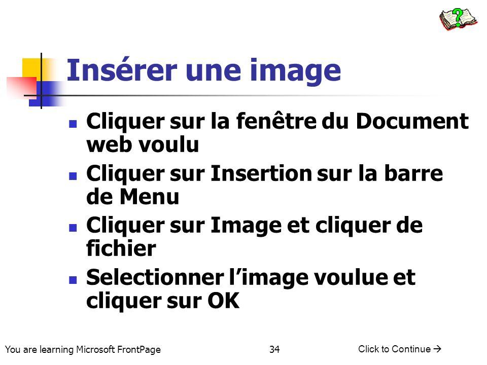 You are learning Microsoft FrontPage Click to Continue 34 Insérer une image Cliquer sur la fenêtre du Document web voulu Cliquer sur Insertion sur la