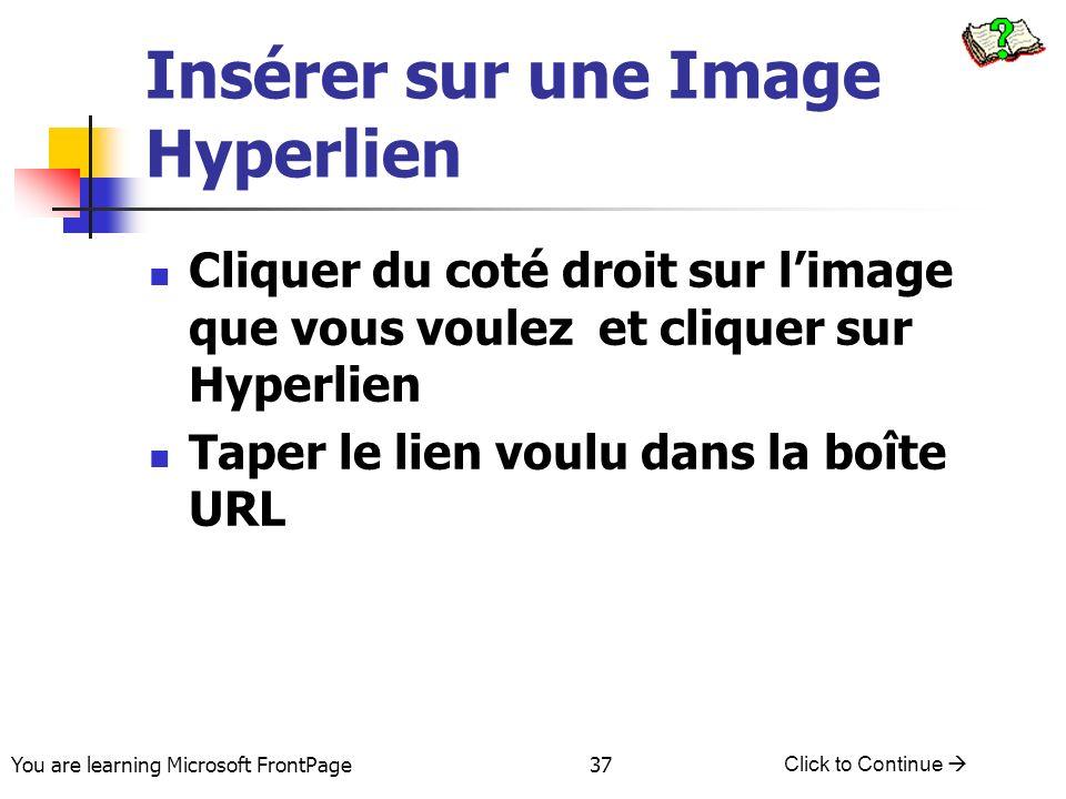 You are learning Microsoft FrontPage Click to Continue 37 Insérer sur une Image Hyperlien Cliquer du coté droit sur limage que vous voulez et cliquer