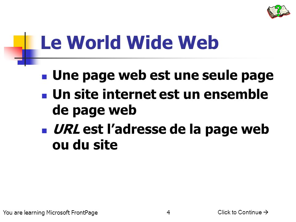You are learning Microsoft FrontPage Click to Continue 4 Le World Wide Web Une page web est une seule page Un site internet est un ensemble de page web URL est ladresse de la page web ou du site