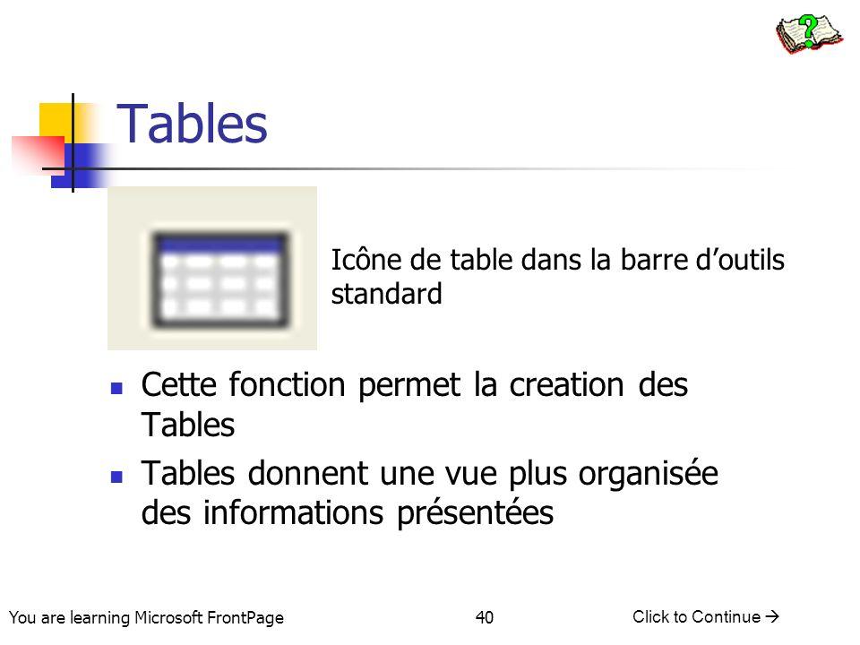 You are learning Microsoft FrontPage Click to Continue 40 Tables Cette fonction permet la creation des Tables Tables donnent une vue plus organisée de