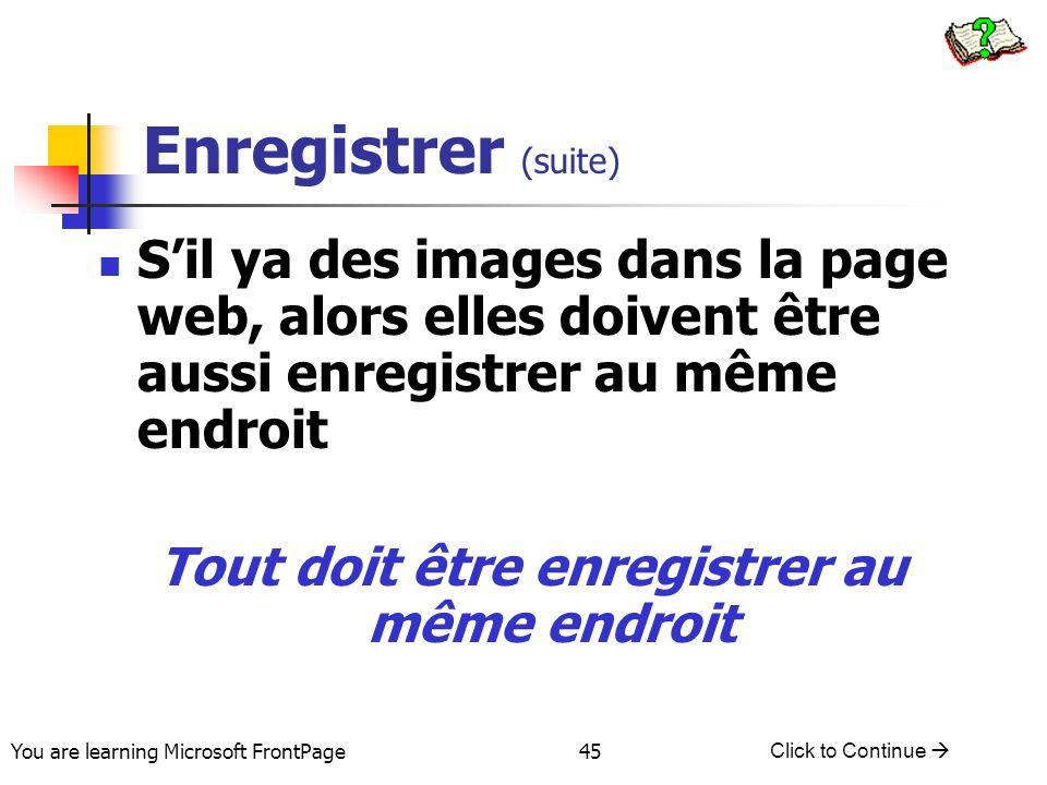 You are learning Microsoft FrontPage Click to Continue 45 Enregistrer (suite) Sil ya des images dans la page web, alors elles doivent être aussi enreg
