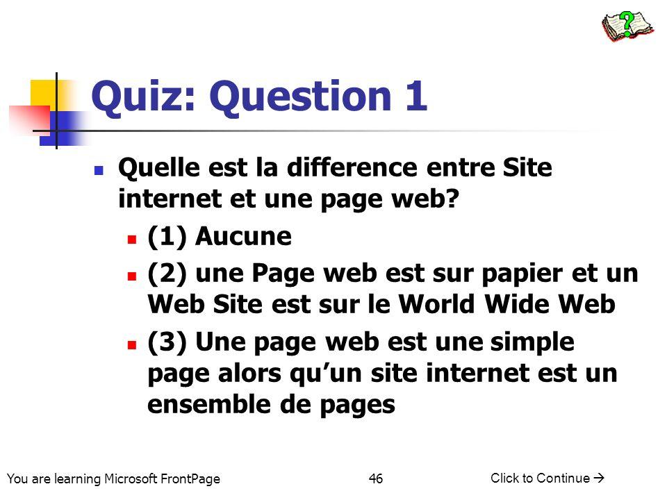 You are learning Microsoft FrontPage Click to Continue 46 Quiz: Question 1 Quelle est la difference entre Site internet et une page web? (1) Aucune (2
