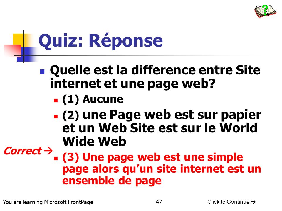 You are learning Microsoft FrontPage Click to Continue 47 Quiz: Réponse Quelle est la difference entre Site internet et une page web.