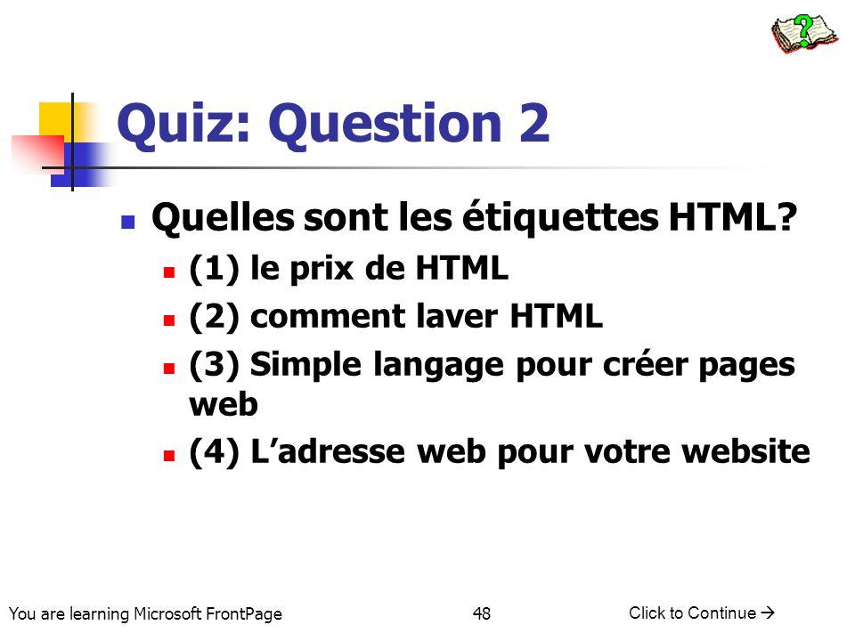 You are learning Microsoft FrontPage Click to Continue 48 Quiz: Question 2 Quelles sont les étiquettes HTML? (1) le prix de HTML (2) comment laver HTM