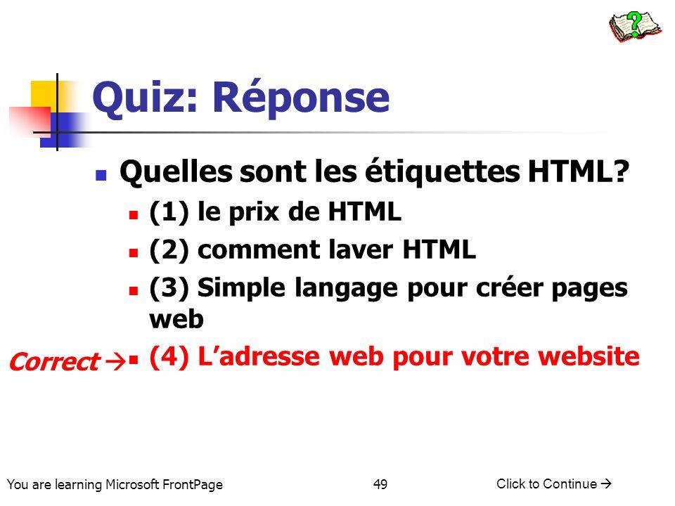 You are learning Microsoft FrontPage Click to Continue 49 Quiz: Réponse Quelles sont les étiquettes HTML? (1) le prix de HTML (2) comment laver HTML (