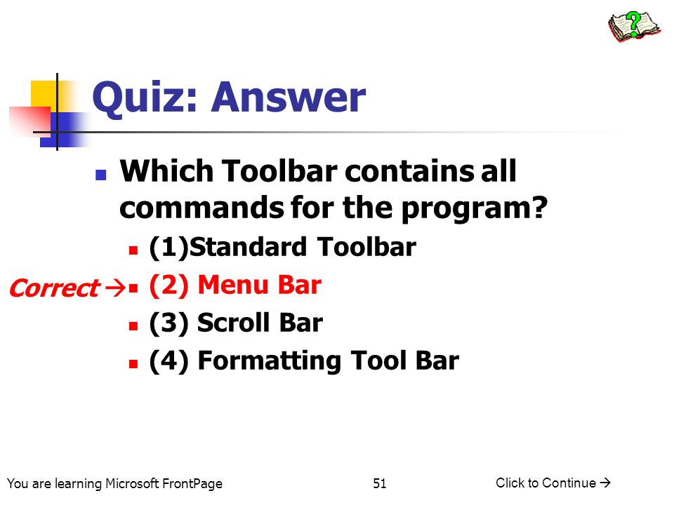 You are learning Microsoft FrontPage Click to Continue 51 Quiz: Answer Which Toolbar contains all commands for the program? (1)Standard Toolbar (2) Me