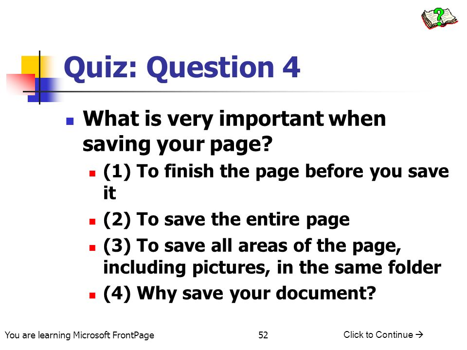You are learning Microsoft FrontPage Click to Continue 52 Quiz: Question 4 What is very important when saving your page? (1) To finish the page before