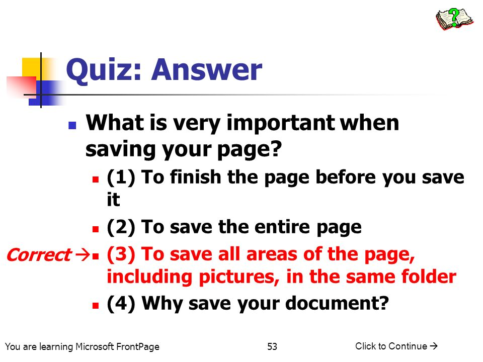 You are learning Microsoft FrontPage Click to Continue 53 Quiz: Answer What is very important when saving your page? (1) To finish the page before you