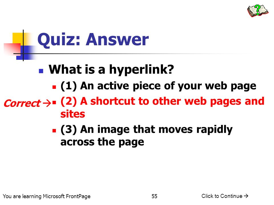 You are learning Microsoft FrontPage Click to Continue 55 Quiz: Answer What is a hyperlink? (1) An active piece of your web page (2) A shortcut to oth