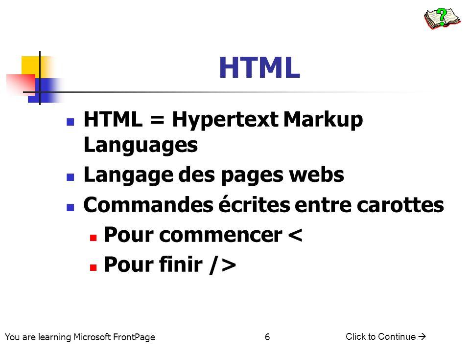 You are learning Microsoft FrontPage Click to Continue 7 Essentiel de HTML Le début de HTML tab Nom du titre le nom de la page Corps du Document texte du document Fin de HTML Tab