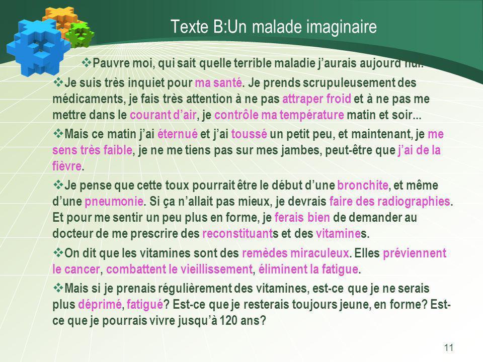 11 Texte B:Un malade imaginaire Pauvre moi, qui sait quelle terrible maladie jaurais aujourdhui! Je suis très inquiet pour ma santé. Je prends scrupul