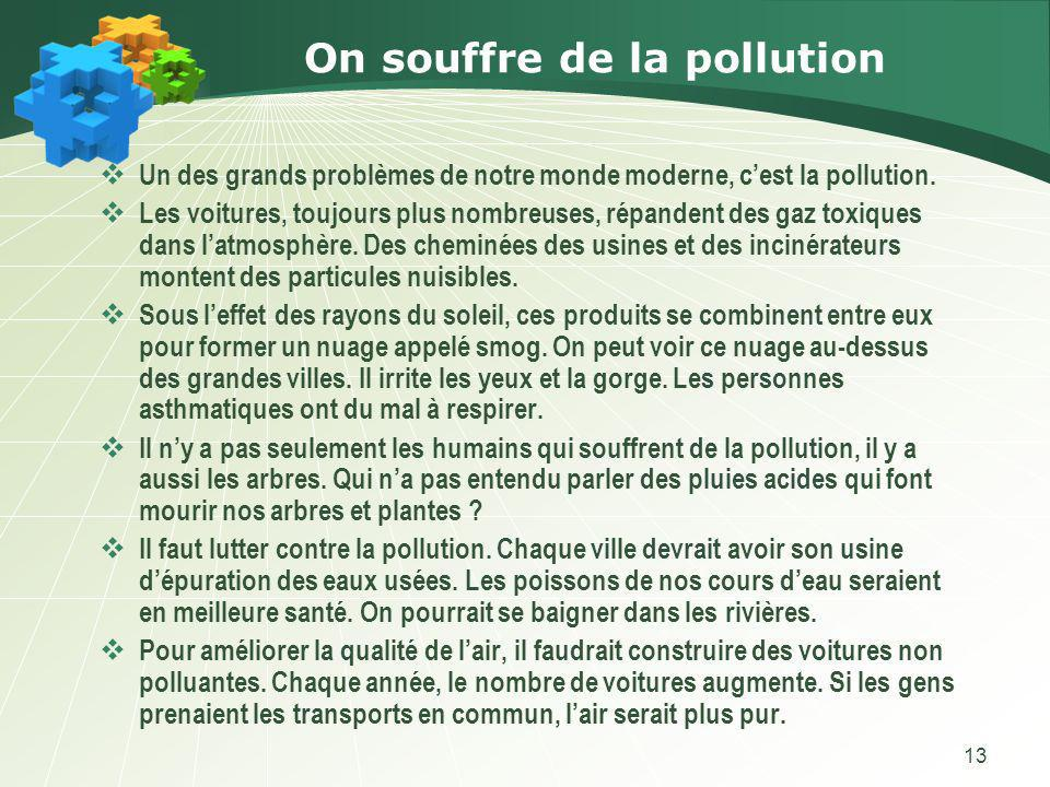 13 On souffre de la pollution Un des grands problèmes de notre monde moderne, cest la pollution. Les voitures, toujours plus nombreuses, répandent des