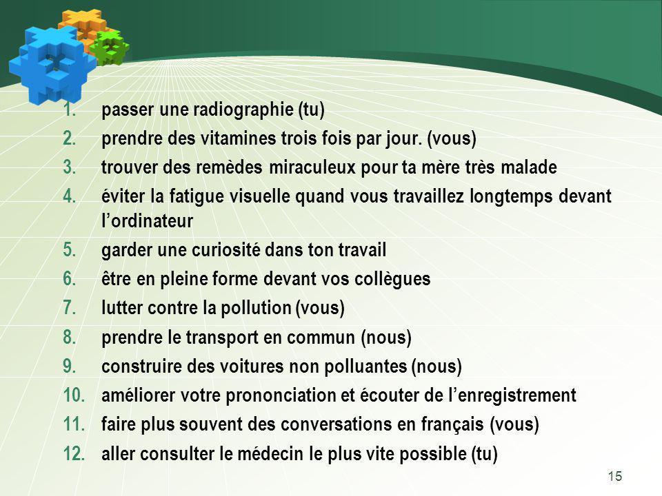 15 1.passer une radiographie (tu) 2.prendre des vitamines trois fois par jour. (vous) 3.trouver des remèdes miraculeux pour ta mère très malade 4.évit