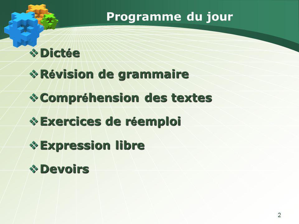 2 Programme du jour Dict é e Dict é e R é vision de grammaire R é vision de grammaire Compr é hension des textes Compr é hension des textes Exercices