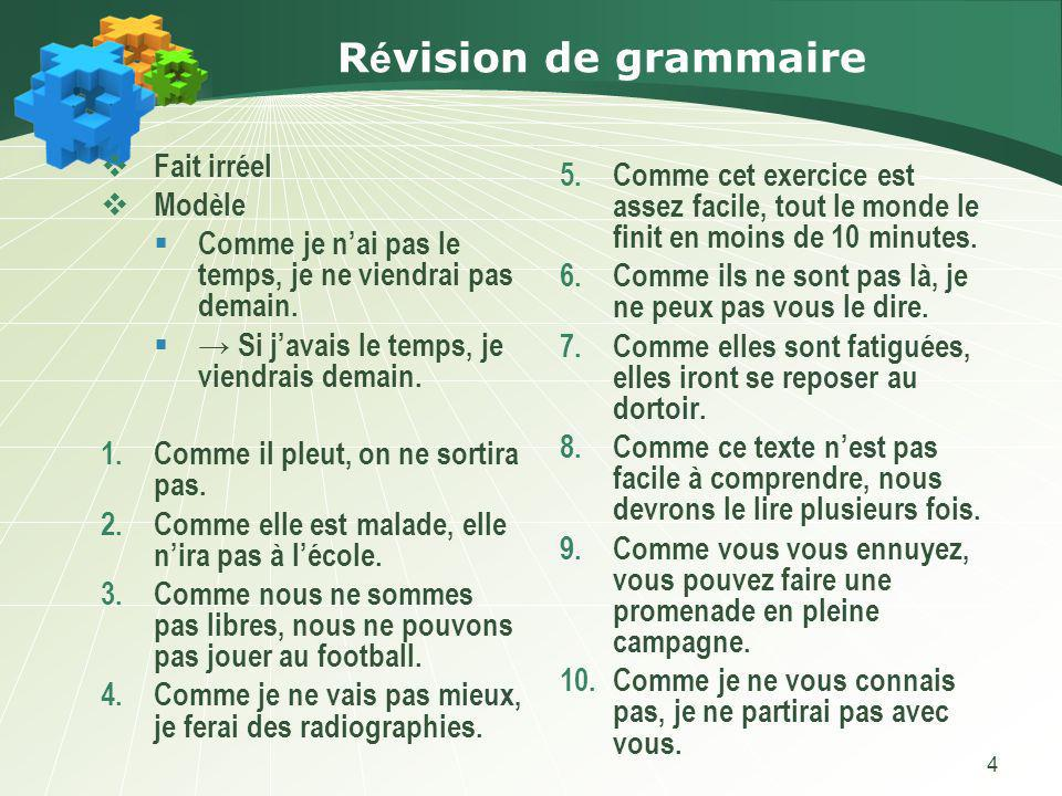 4 R é vision de grammaire Fait irréel Modèle Comme je nai pas le temps, je ne viendrai pas demain. Si javais le temps, je viendrais demain. 1.Comme il